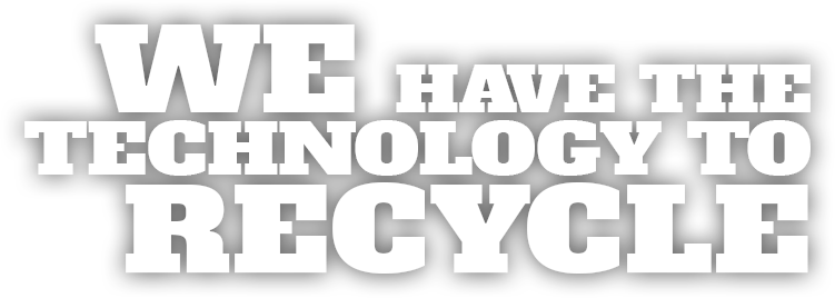 WE-HAVE-THE-TECHNOLOGY-TO-RECYCLE